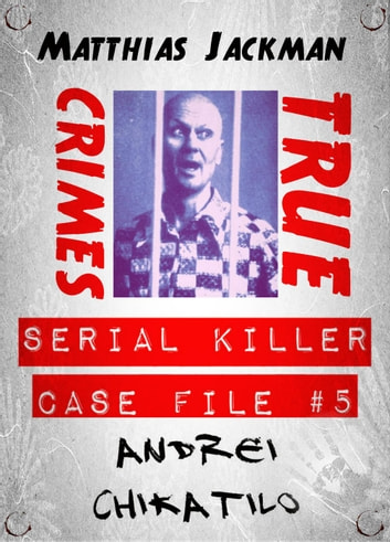 Andrei Chikatilo - Serial Killer Case File #5: True Crimes ebook by  Matthias Jackman - Rakuten Kobo