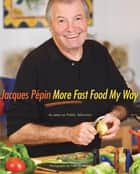 Jacques Pepin More Fast Food My Way eBook by Jacques Pépin