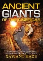 Ancient Giants of the Americas - Suppressed Evidence and the Hidden History of a Lost Race ebook by Xaviant Haze
