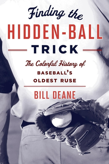 Finding the Hidden Ball Trick - The Colorful History of Baseball's Oldest Ruse ebook by Bill Deane