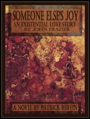 Someone Else's Joy, An Existential Love Story By John Frazier ebook by Patrick Ruffin