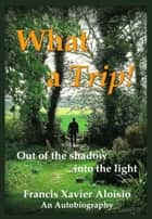 What a Trip!: Out of the shadow...into the Light ebook by Francis Xavier Aloisio