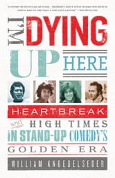 I'm Dying Up Here - Heartbreak and High Times in Stand-Up Comedy's Golden Era ebook by William Knoedelseder