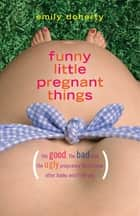 Funny Little Pregnant Things - The good, the bad, and the just plain gross things about pregnancy that other books aren't going to tell you ebook by Emily Doherty