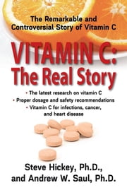 Vitamin C: The Real Story - The Remarkable and Controversial Healing Factor ebook by Steve Hickey,Andrew W Saul, PH.D.
