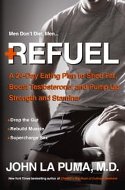 Refuel - A 24-Day Eating Plan to Shed Fat, Boost Testosterone, and Pump Up Strength and Stamina ebook by John La Puma, M.D.