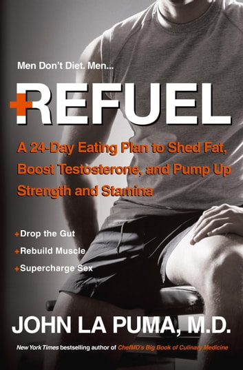 Refuel - A 24-Day Eating Plan to Shed Fat, Boost Testosterone, and Pump Up Strength andStamina ebook by John La Puma, M.D.