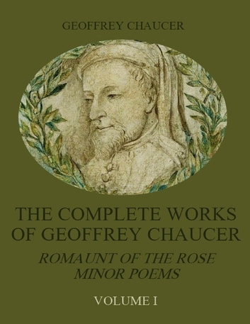 The Complete Works of Geoffrey Chaucer : Romaunt of the Rose, Minor Poems, Volume I (Illustrated) ebook by Geoffrey Chaucer