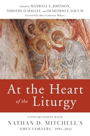 "At the Heart of the Liturgy - Conversations with Nathan D. Mitchell's ""Amen Corners,"" 1991-2012 ebook by Maxwell   E. Johnson,Timothy P. O'Malley,Demetrio  S. Yocum,Mary Catherine Hilkert OP"