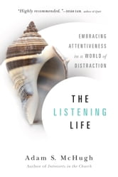 The Listening Life - Embracing Attentiveness in a World of Distraction ebook by Adam S. McHugh