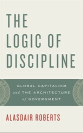 The Logic of Discipline - Global Capitalism and the Architecture of Government ebook by Alasdair Roberts
