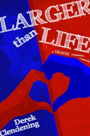 Larger than Life - A Gigantic Romantic Comedy ebook by Derek Clendening