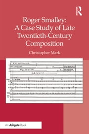 Roger Smalley: A Case Study of Late Twentieth-Century Composition ebook by Christopher Mark