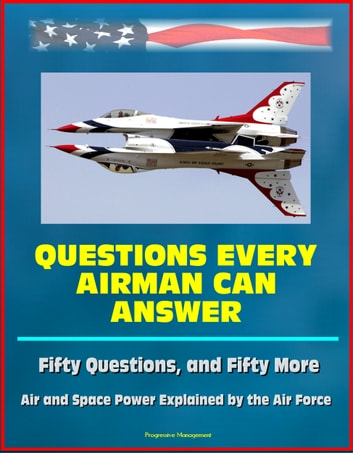 Questions Every Airman Can Answer: Fifty Questions, and Fifty More - Air and Space Power Explained by the Air Force ebook by Progressive Management