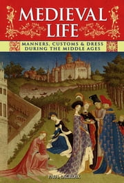 Medieval Life - Manners, Customs & Dress During the Middle Ages ebook by Paul Lacroix