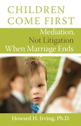 Children Come First - Mediation, Not Litigation When Marriage Ends ebook by Howard H. Irving