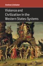 Violence and Civilization in the Western States-Systems ebook by Andrew Linklater