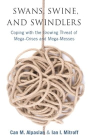 Swans, Swine, and Swindlers - Coping with the Growing Threat of Mega-Crises and Mega-Messes ebook by Ian Mitroff,Can Alpaslan