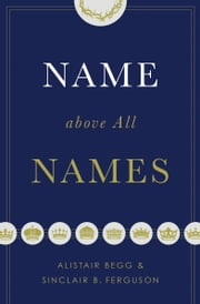 Name above All Names ebook by Alistair Begg, Sinclair B. Ferguson