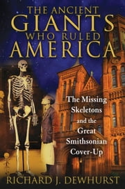 The Ancient Giants Who Ruled America - The Missing Skeletons and the Great Smithsonian Cover-Up ebook by Richard J. Dewhurst