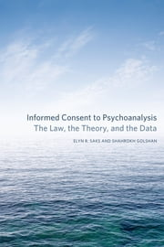Informed Consent to Psychoanalysis - The Law, the Theory, and the Data ebook by Elyn R. Saks,Shahrokh Golshan