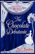 The Chocolate Debutante - Regency Royal 17 ebook by M.C. Beaton