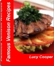 Famous Venison Recipes - Surefire ground venison recipes, Venison Sausage Recipes, Venison Steak Recipes, Venison Roast Recipes and More ebook by Lucy Cooper