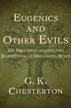 Eugenics and Other Evils - An Argument against the Scientifically Organized State ebook by G. K. Chesterton