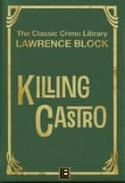 Killing Castro - The Classic Crime Library, #10 ebook by Lawrence Block