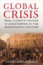 Global Crisis - War, Climate Change, & Catastrophe in the Seventeenth Century ebook by Geoffrey Parker