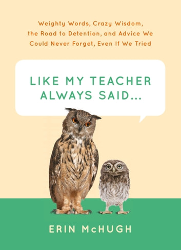 Like My Teacher Always Said... - Weighty Words, Crazy Wisdom, the Road to Detention, and Advice We Could Never Forget, Even If We Tried ebook by Erin McHugh