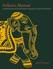 Solkattu Manual - An Introduction to the Rhythmic Language of South Indian Music ebook by David P. Nelson
