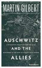 Auschwitz and the Allies - A Devastating Account of How the Allies Responded to the News of Hitler's Mass Murder ebook by Martin Gilbert