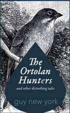 The Ortolan Hunters and Other Disturbing Tales ebook by Guy New York