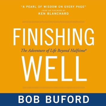 Finishing Well - The Adventure of Life Beyond Halftime audiobook by Bob P. Buford