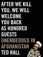 After We Kill You, We Will Welcome You Back as Honored Guests - Unembedded in Afghanistan ebook by Ted Rall