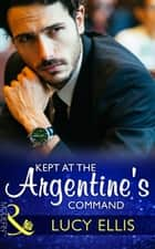 Kept At The Argentine's Command (Mills & Boon Modern) eBook by Lucy Ellis