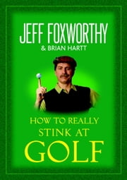 How to Really Stink at Golf ebook by Jeff Foxworthy,Brian Hartt