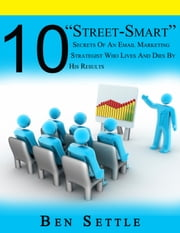 "10 ""Street-Smart"" Secrets of an Email Marketing Strategist Who Lives and Dies by His Results ebook by Ben Settle"