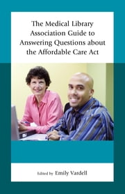 The Medical Library Association Guide to Answering Questions about the Affordable Care Act ebook by Emily Vardell