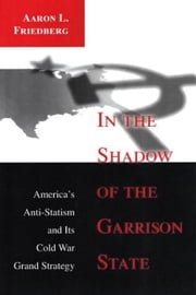 In the Shadow of the Garrison State: America's Anti-Statism and Its Cold War Grand Strategy ebook by Friedberg, Aaron L.