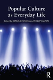 Popular Culture as Everyday Life ebook by Dennis D. Waskul,Phillip Vannini