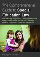 The Comprehensive Guide to Special Education Law - Over 400 Frequently Asked Questions and Answers Every Educator Needs to Know about the Legal Rights of Exceptional Children and their Parents ebook by George A. Giuliani
