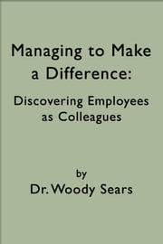 Managing to Make a Difference: Discovering Employees as Colleagues ebook by Woodrow Sears