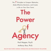 The Power of Agency - The 7 Principles to Conquer Obstacles, Make Effective Decisions, and Create a Life on Your Own Terms audiobook by Dr. Paul Napper, Anthony Rao, Ph. D.