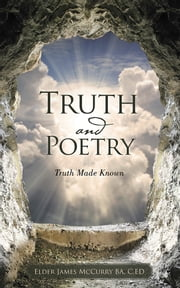 Truth and Poetry - Truth Made Known ebook by Elder James McCurry BA, C.ED