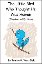 The Little Bird Who Thought He Was Human (Illustrated Edition) ebook by Trinity R. Westfield