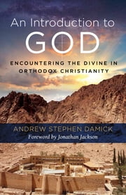 An Introduction to God - Encountering the Divine in Orthodox Christianity eBook by Fr. Andrew Stephen Damick