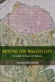 Beyond the Walled City - Colonial Exclusion in Havana ebook by Guadalupe Garcia