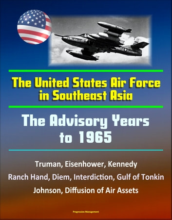 The United States Air Force in Southeast Asia: The Advisory Years to 1965 - Truman, Eisenhower, Kennedy, Ranch Hand, Diem, Interdiction, Gulf of Tonkin, Johnson, Diffusion of Air Assets ebook by Progressive Management